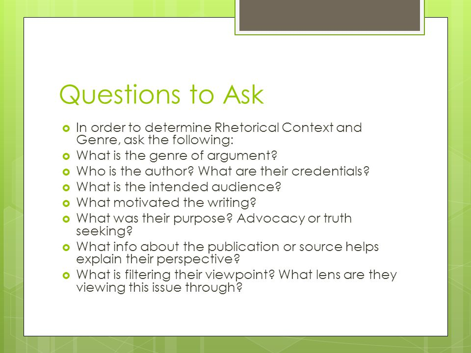 Questions to Ask In order to determine Rhetorical Context and Genre, ask the following: What is the genre of argument