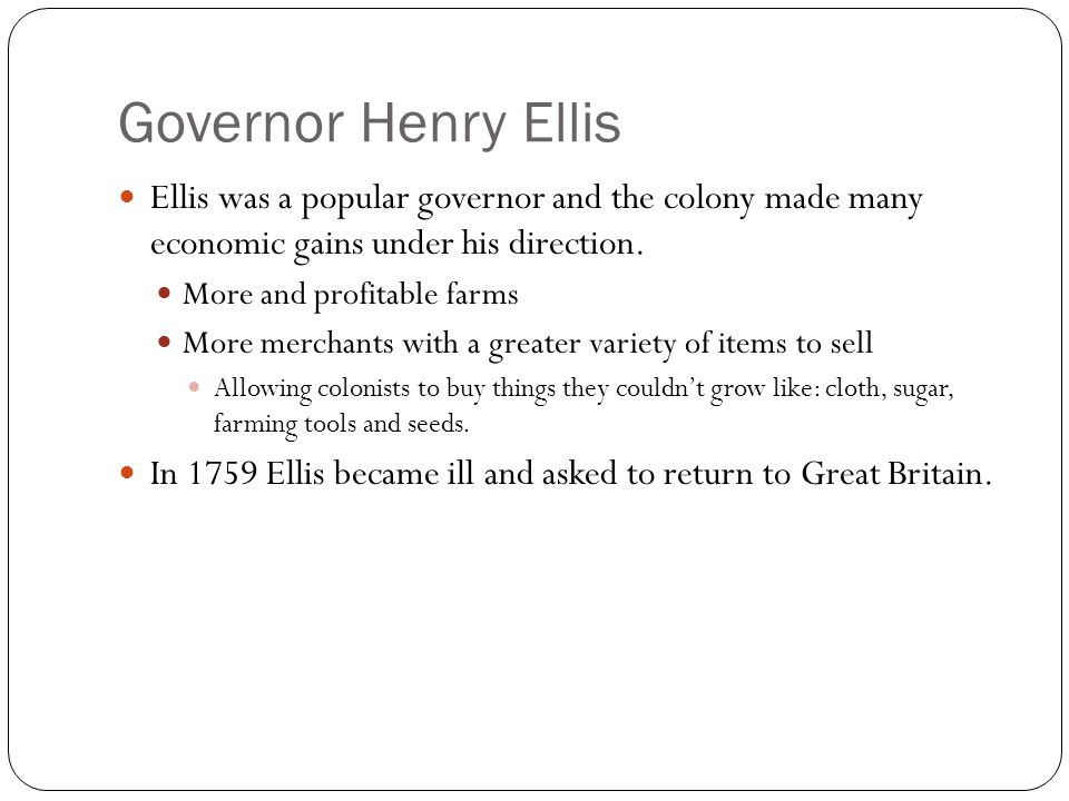 Governor Henry Ellis Ellis was a popular governor and the colony made many economic gains under his direction.