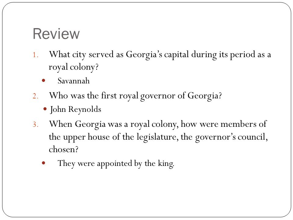 Review What city served as Georgia's capital during its period as a royal colony Savannah. Who was the first royal governor of Georgia