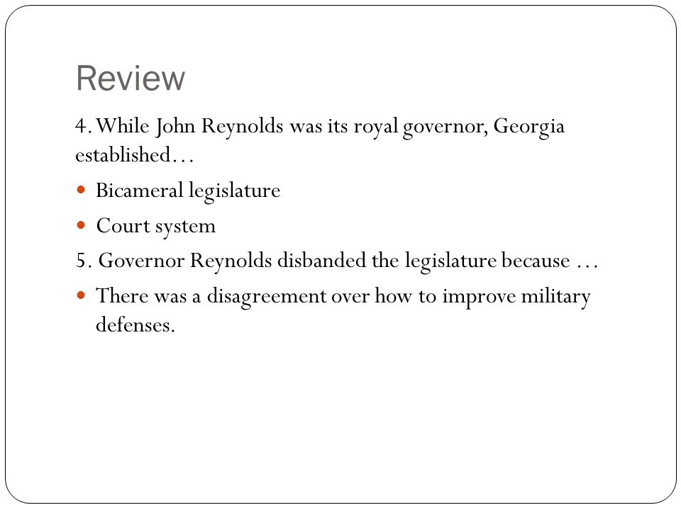 Review 4. While John Reynolds was its royal governor, Georgia established… Bicameral legislature.