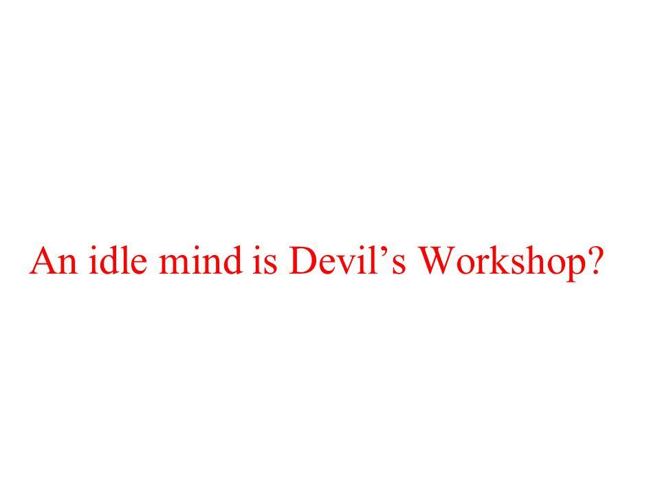 An idle mind is Devil's Workshop