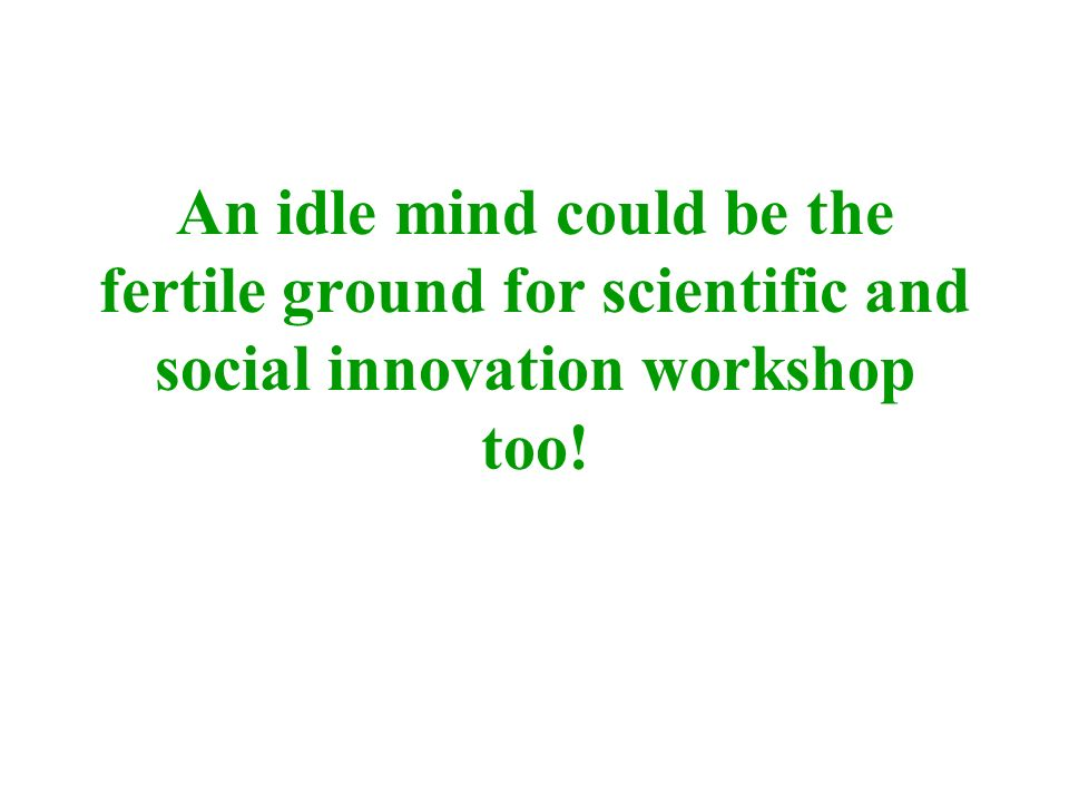 An idle mind could be the fertile ground for scientific and social innovation workshop too!