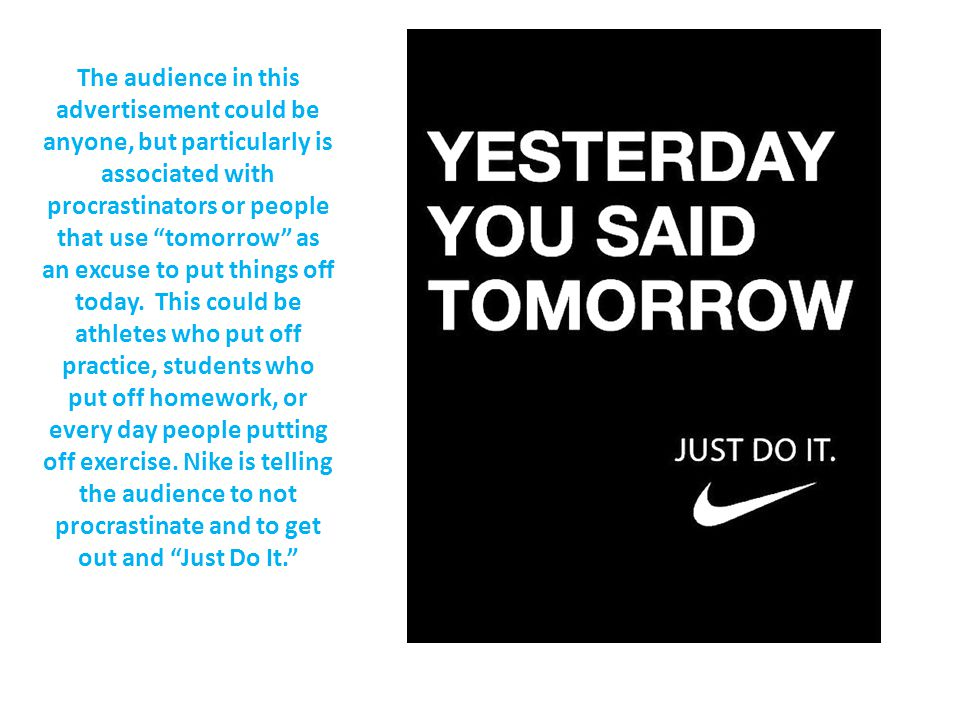 The audience in this advertisement could be anyone, but particularly is associated with procrastinators or people that use tomorrow as an excuse to put things off today.