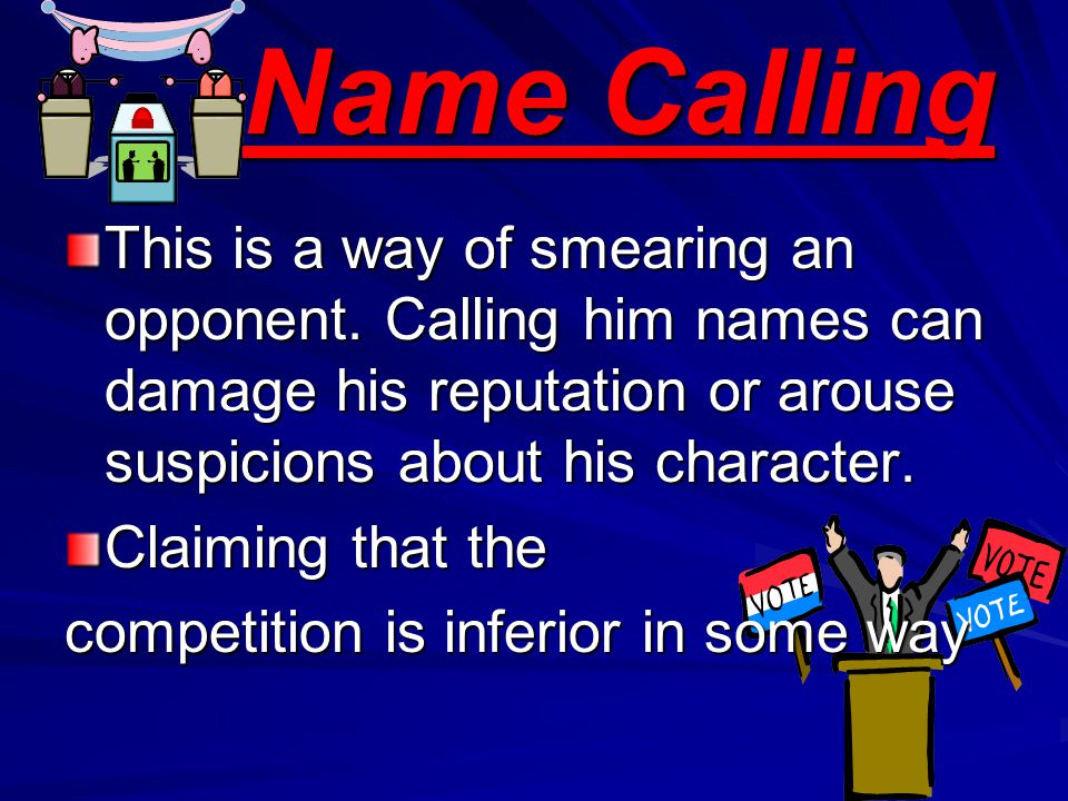 Name Calling This is a way of smearing an opponent. Calling him names can damage his reputation or arouse suspicions about his character.