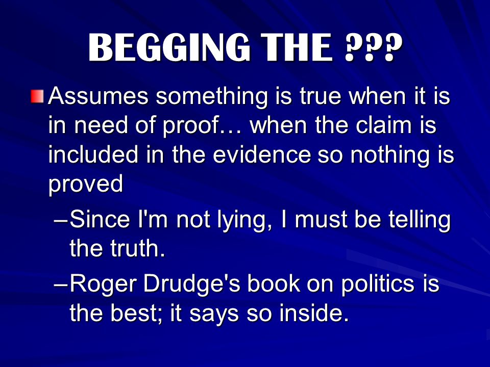 BEGGING THE Assumes something is true when it is in need of proof… when the claim is included in the evidence so nothing is proved.