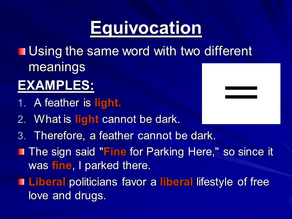 Equivocation Using the same word with two different meanings EXAMPLES: