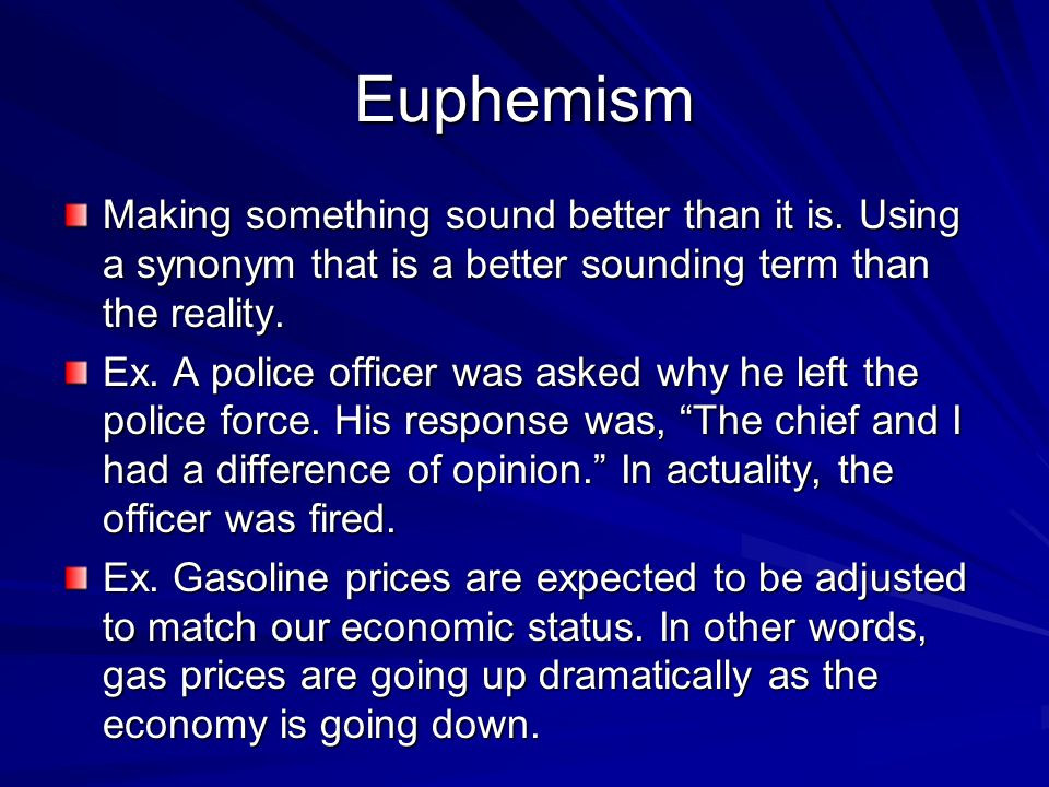 Euphemism Making something sound better than it is. Using a synonym that is a better sounding term than the reality.