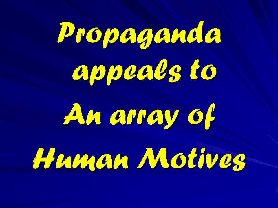 Propaganda appeals to An array of Human Motives