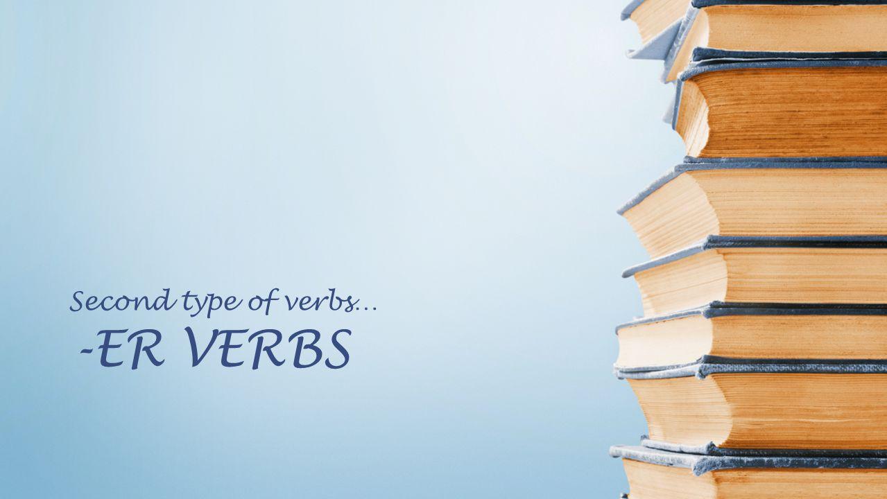 Second type of verbs… -ER VERBS