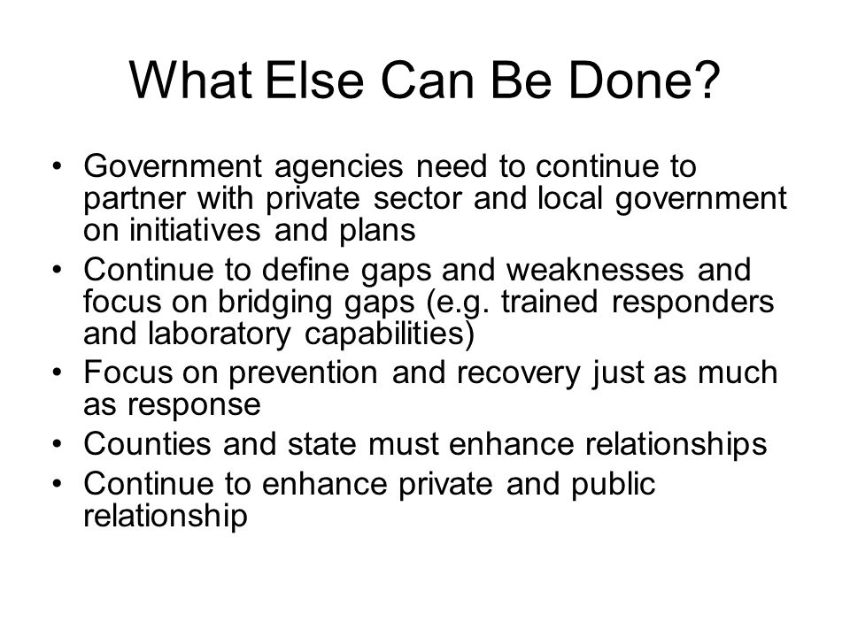 What Else Can Be Done Government agencies need to continue to partner with private sector and local government on initiatives and plans.