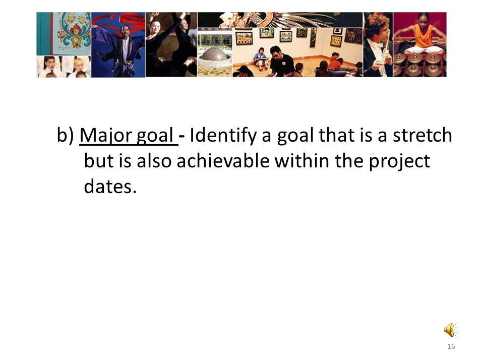 b) Major goal - Identify a goal that is a stretch but is also achievable within the project dates.
