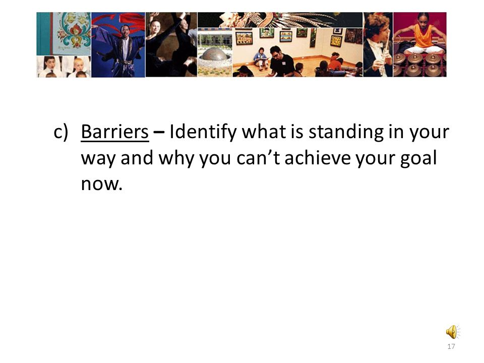 Barriers – Identify what is standing in your way and why you can't achieve your goal now.