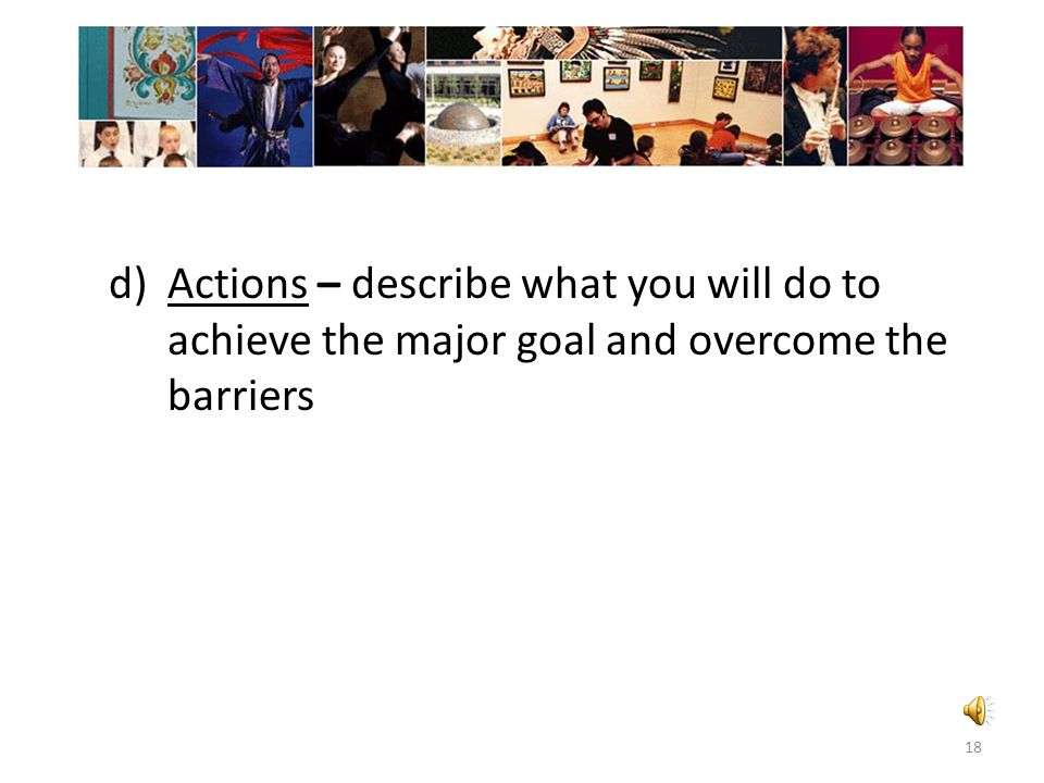 Actions – describe what you will do to achieve the major goal and overcome the barriers