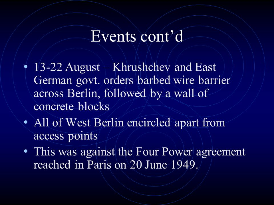 Events cont'd August – Khrushchev and East German govt. orders barbed wire barrier across Berlin, followed by a wall of concrete blocks.