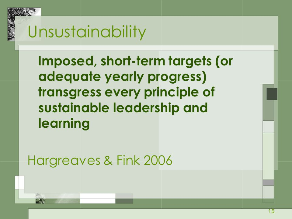 Unsustainability Imposed, short-term targets (or adequate yearly progress) transgress every principle of sustainable leadership and learning.