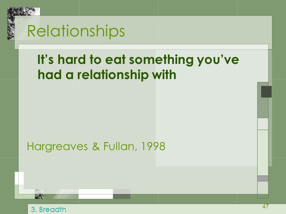 Relationships It's hard to eat something you've had a relationship with. Hargreaves & Fullan, 1998.