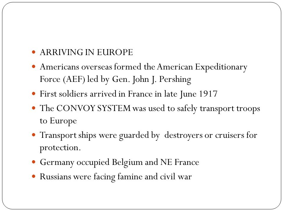 ARRIVING IN EUROPE Americans overseas formed the American Expeditionary Force (AEF) led by Gen. John J. Pershing.