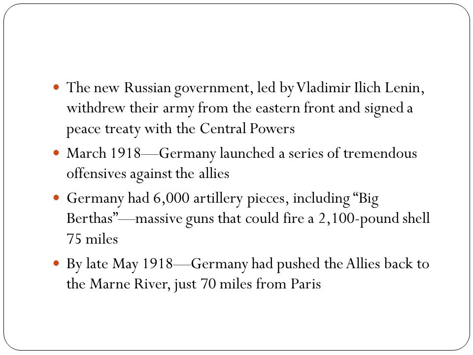 The new Russian government, led by Vladimir Ilich Lenin, withdrew their army from the eastern front and signed a peace treaty with the Central Powers