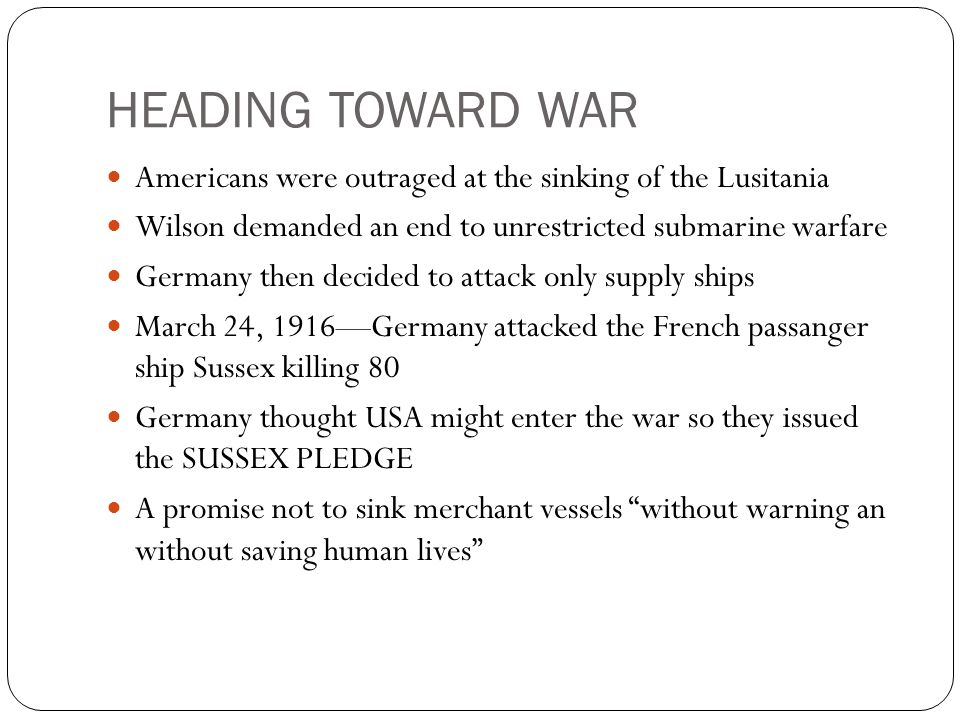 HEADING TOWARD WAR Americans were outraged at the sinking of the Lusitania. Wilson demanded an end to unrestricted submarine warfare.