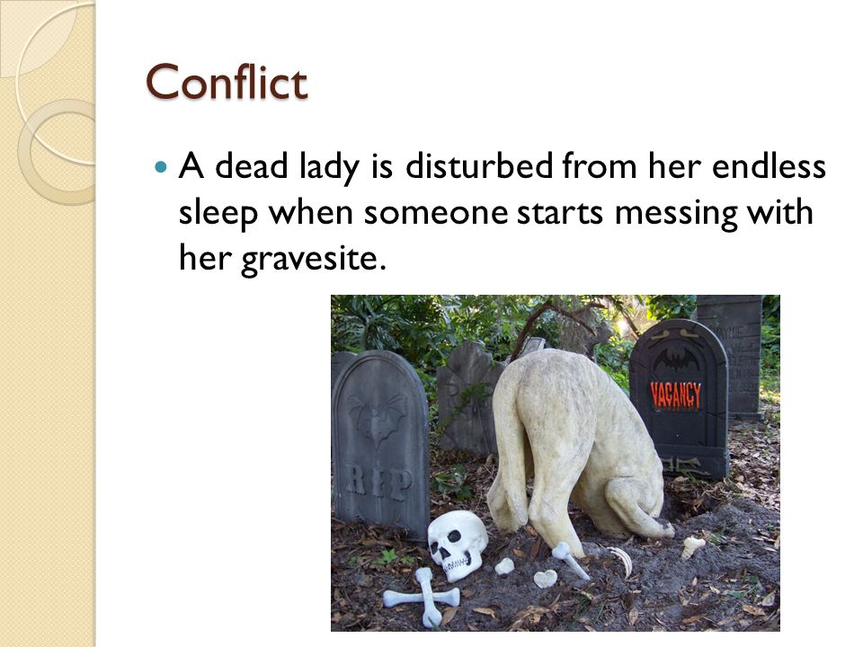 Conflict A dead lady is disturbed from her endless sleep when someone starts messing with her gravesite.