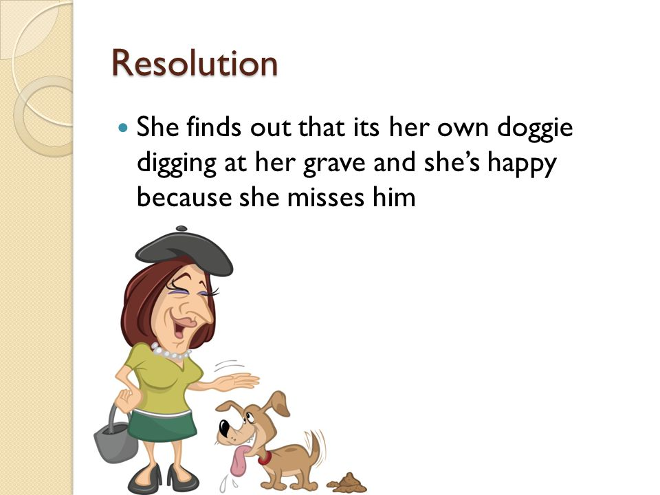 Resolution She finds out that its her own doggie digging at her grave and she's happy because she misses him.
