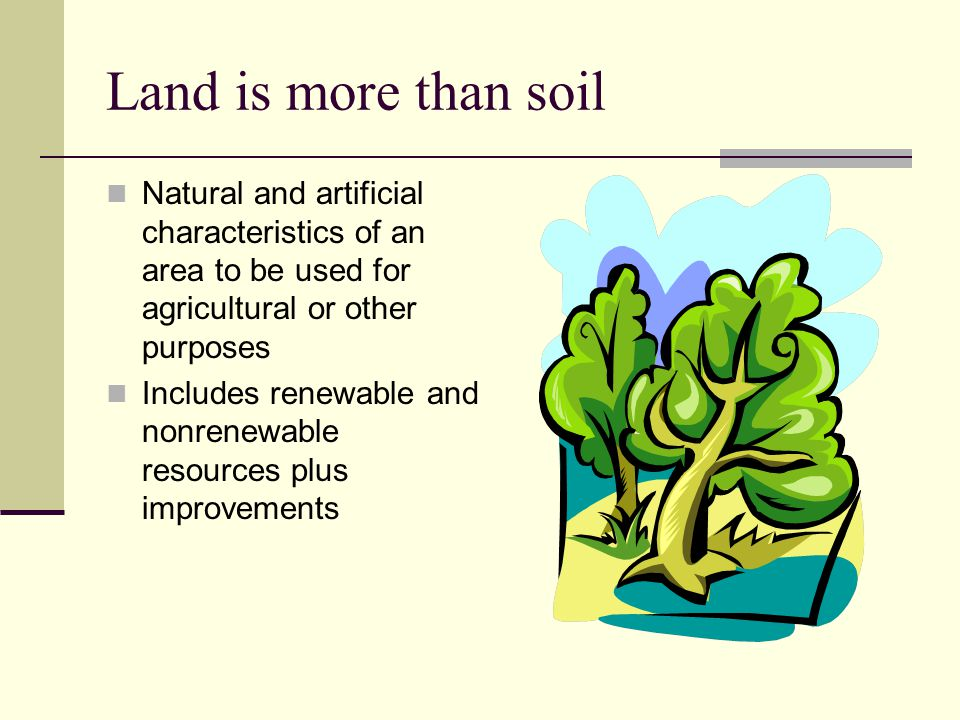 Land is more than soil Natural and artificial characteristics of an area to be used for agricultural or other purposes.