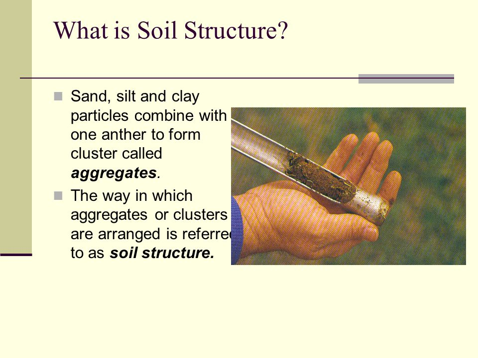 What is Soil Structure Sand, silt and clay particles combine with one anther to form cluster called aggregates.