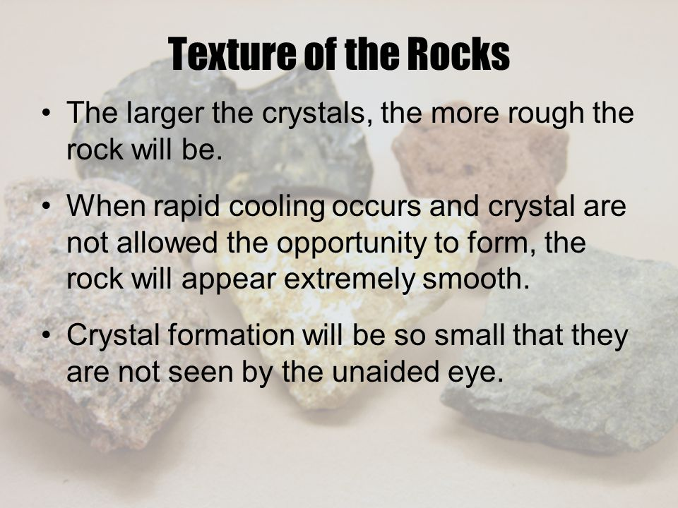 Texture of the Rocks The larger the crystals, the more rough the rock will be.