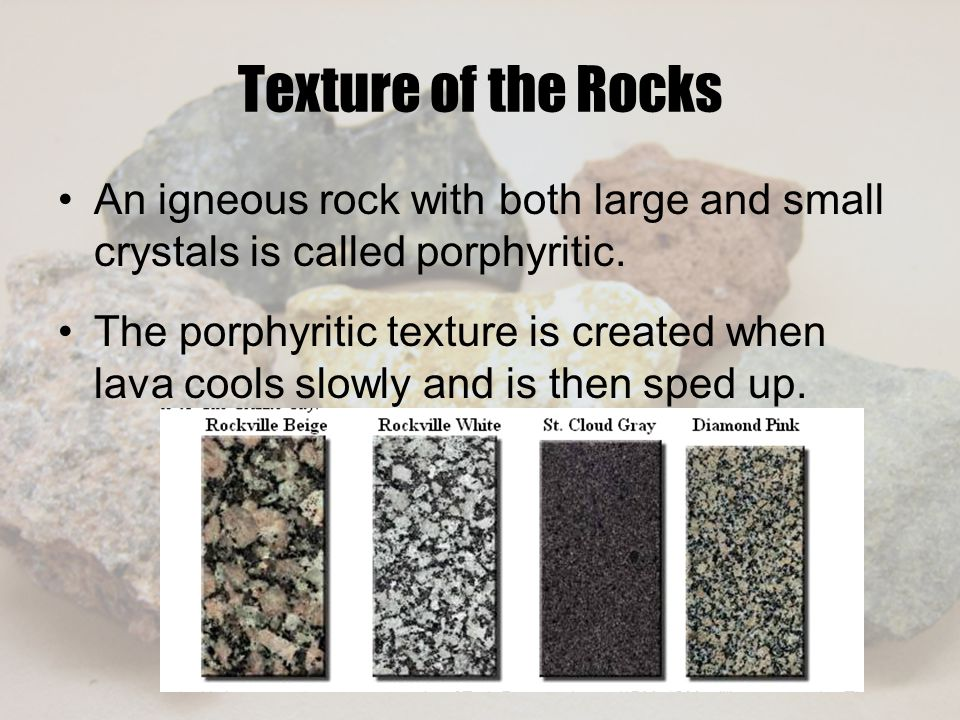 Texture of the Rocks An igneous rock with both large and small crystals is called porphyritic.