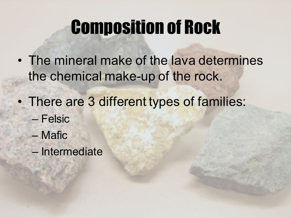 Composition of Rock The mineral make of the lava determines the chemical make-up of the rock. There are 3 different types of families:
