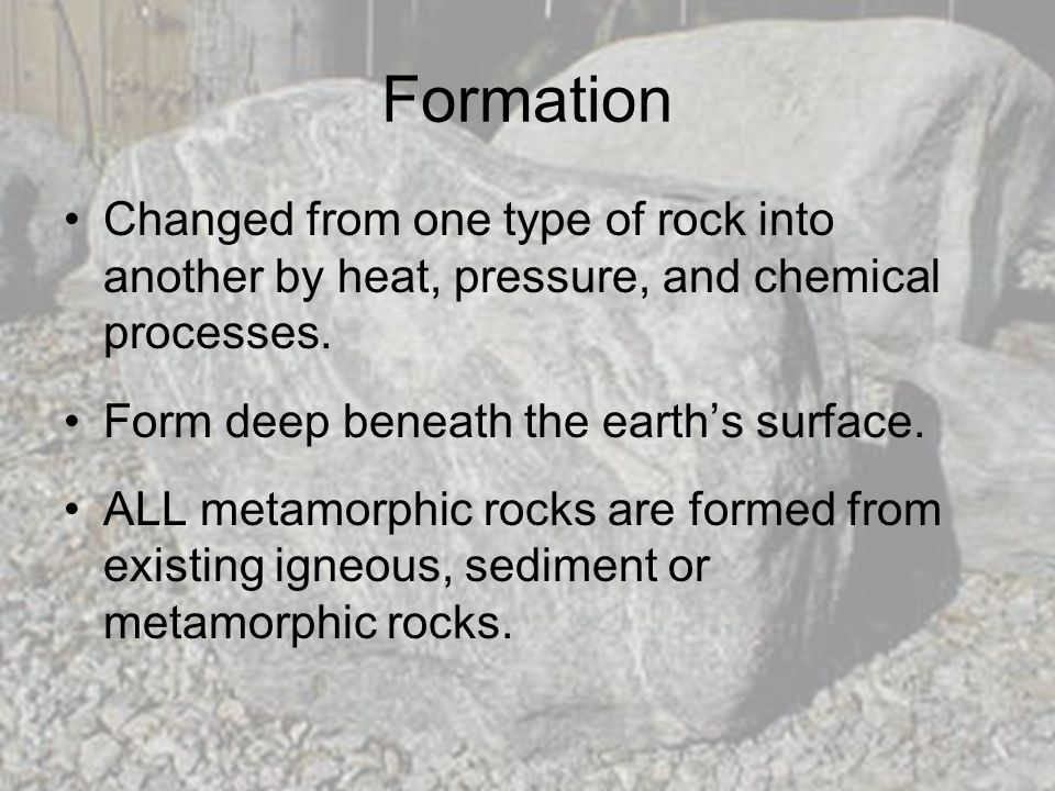 Formation Changed from one type of rock into another by heat, pressure, and chemical processes. Form deep beneath the earth's surface.