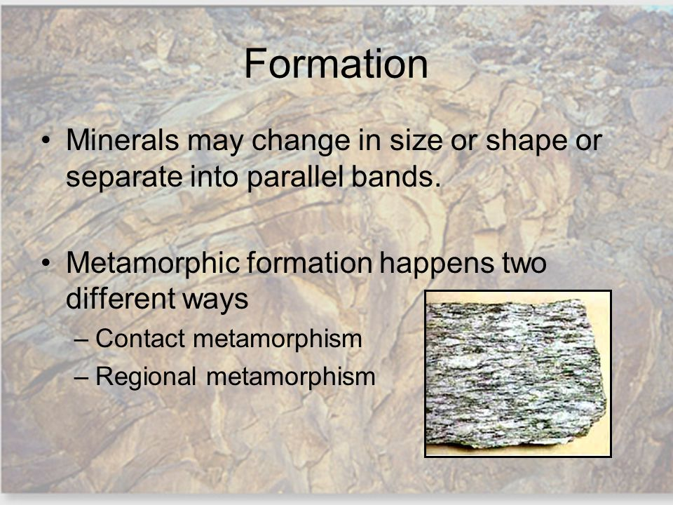 Formation Minerals may change in size or shape or separate into parallel bands. Metamorphic formation happens two different ways.