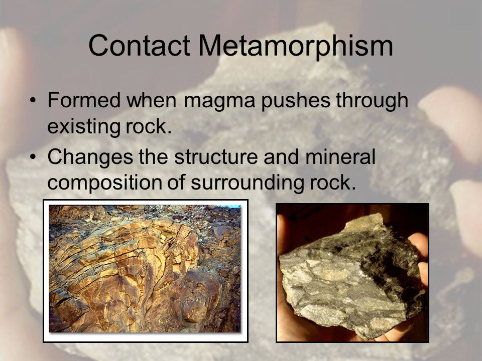 Contact Metamorphism Formed when magma pushes through existing rock.
