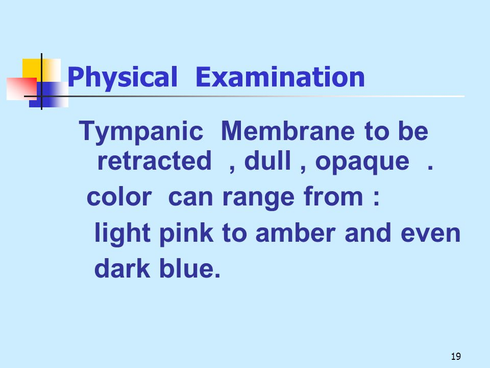 Physical Examination Tympanic Membrane to be retracted , dull , opaque . color can range from :