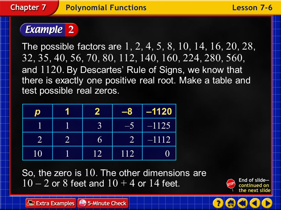 The possible factors are 1, 2, 4, 5, 8, 10, 14, 16, 20, 28, 32, 35, 40, 56, 70, 80, 112, 140, 160, 224, 280, 560, and 1120. By Descartes' Rule of Signs, we know that there is exactly one positive real root. Make a table and test possible real zeros.