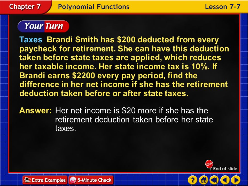 Taxes Brandi Smith has $200 deducted from every paycheck for retirement. She can have this deduction taken before state taxes are applied, which reduces her taxable income. Her state income tax is 10%. If Brandi earns $2200 every pay period, find the difference in her net income if she has the retirement deduction taken before or after state taxes.
