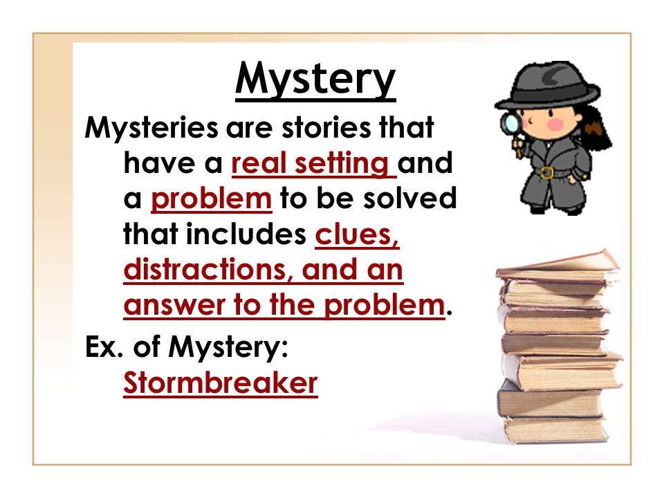 Mystery Mysteries are stories that have a real setting and a problem to be solved that includes clues, distractions, and an answer to the problem.