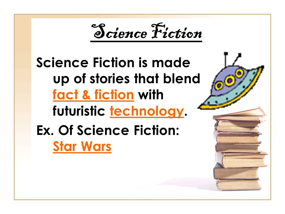 Science Fiction Science Fiction is made up of stories that blend fact & fiction with futuristic technology.