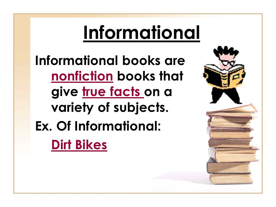 Informational Informational books are nonfiction books that give true facts on a variety of subjects.