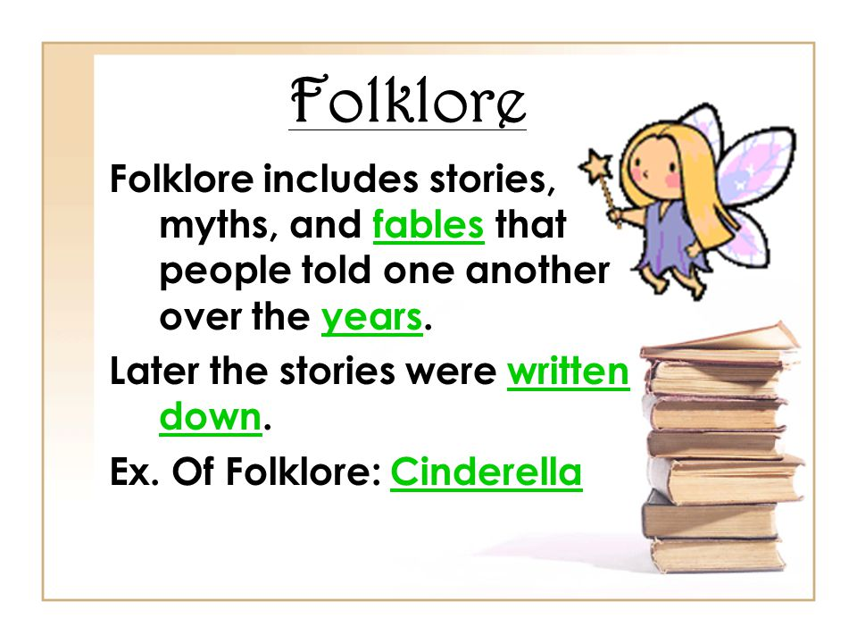 Folklore Folklore includes stories, myths, and fables that people told one another over the years. Later the stories were written down.