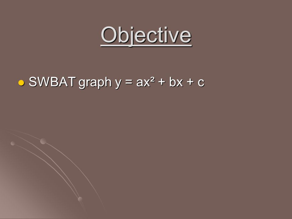 Objective SWBAT graph y = ax² + bx + c