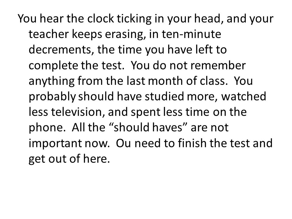 You hear the clock ticking in your head, and your teacher keeps erasing, in ten-minute decrements, the time you have left to complete the test. You do not remember anything from the last month of class. You probably should have studied more, watched less television, and spent less time on the phone. All the should haves are not important now. Ou need to finish the test and get out of here.