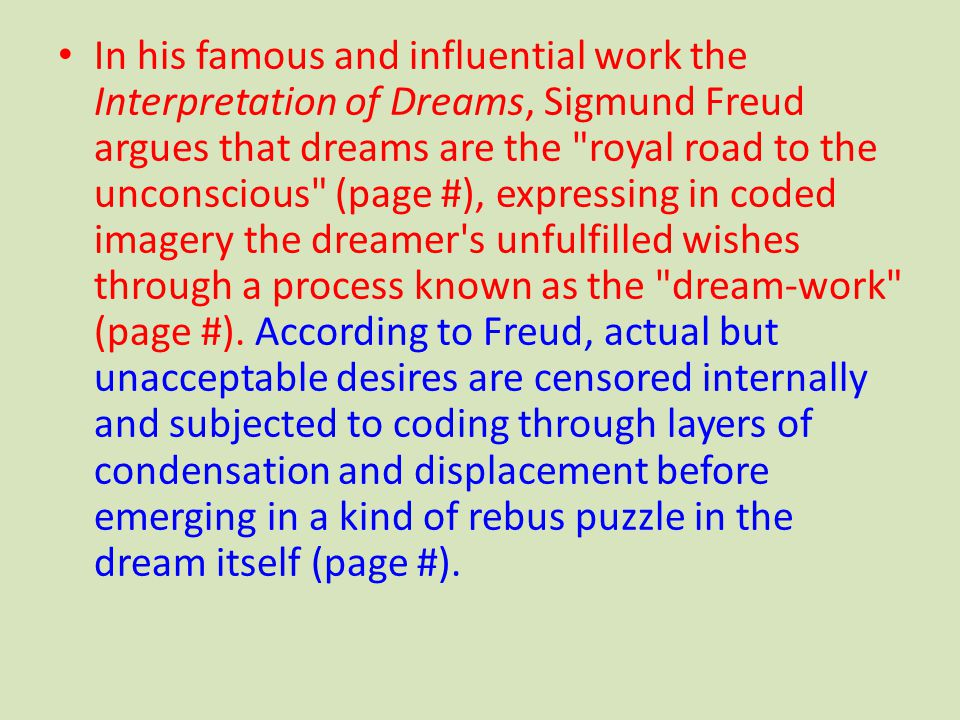 In his famous and influential work the Interpretation of Dreams, Sigmund Freud argues that dreams are the royal road to the unconscious (page #), expressing in coded imagery the dreamer s unfulfilled wishes through a process known as the dream-work (page #).