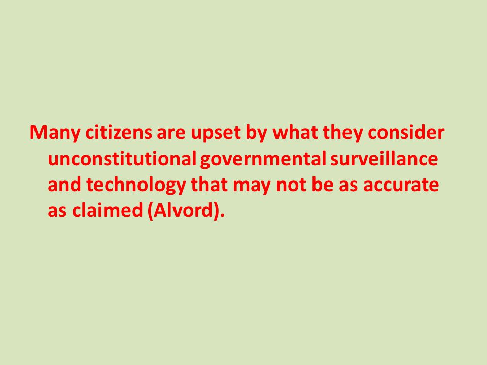 Many citizens are upset by what they consider unconstitutional governmental surveillance and technology that may not be as accurate as claimed (Alvord).