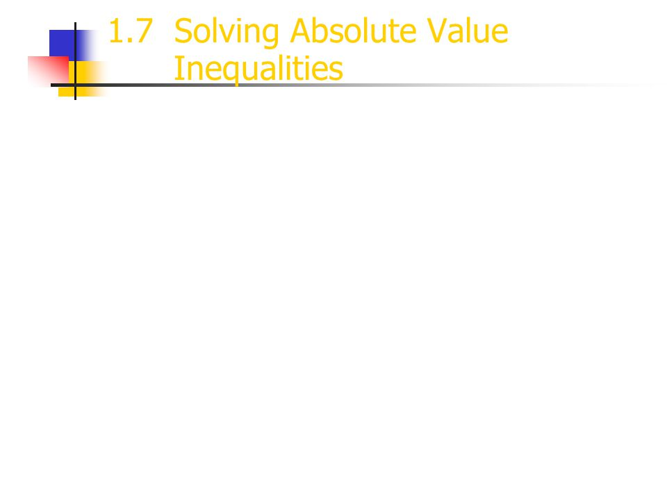 1.7 Solving Absolute Value Inequalities