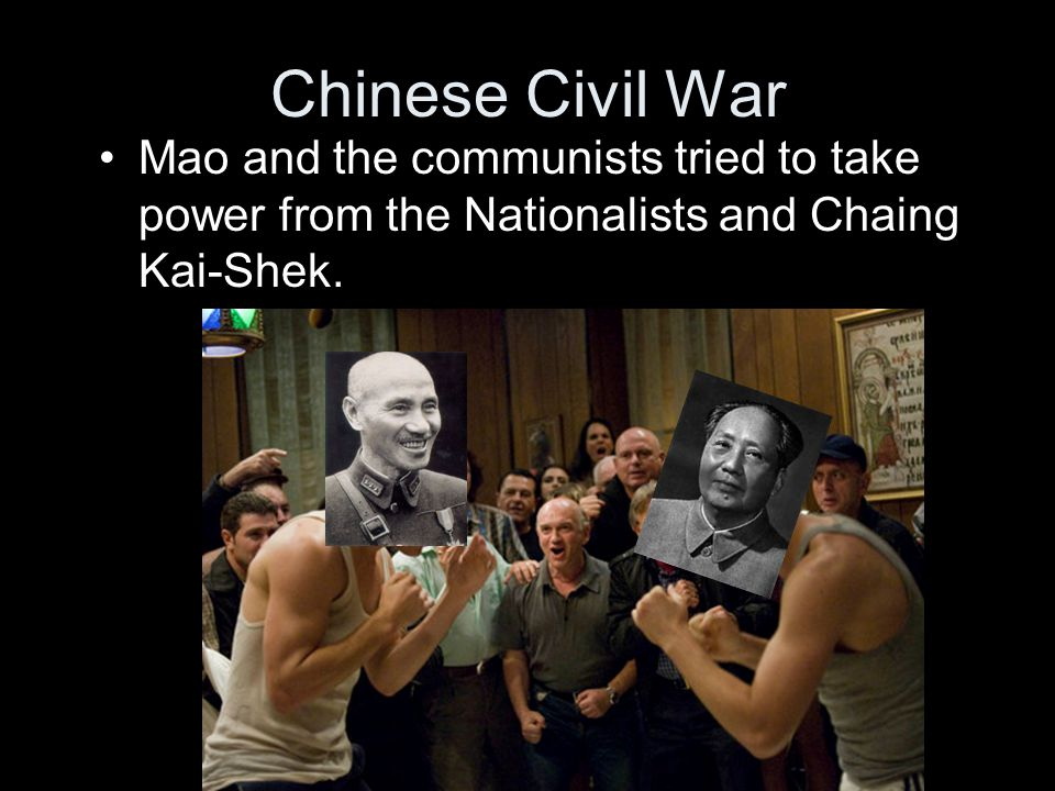 Chinese Civil War Mao and the communists tried to take power from the Nationalists and Chaing Kai-Shek.