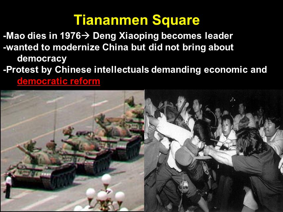 Tiananmen Square -Mao dies in 1976 Deng Xiaoping becomes leader