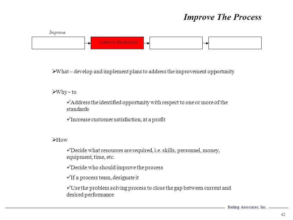 Improve The Process Improve. IMPROVE THE PROCESS. What – develop and implement plans to address the improvement opportunity.
