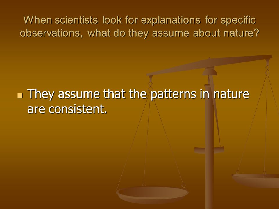 They assume that the patterns in nature are consistent.