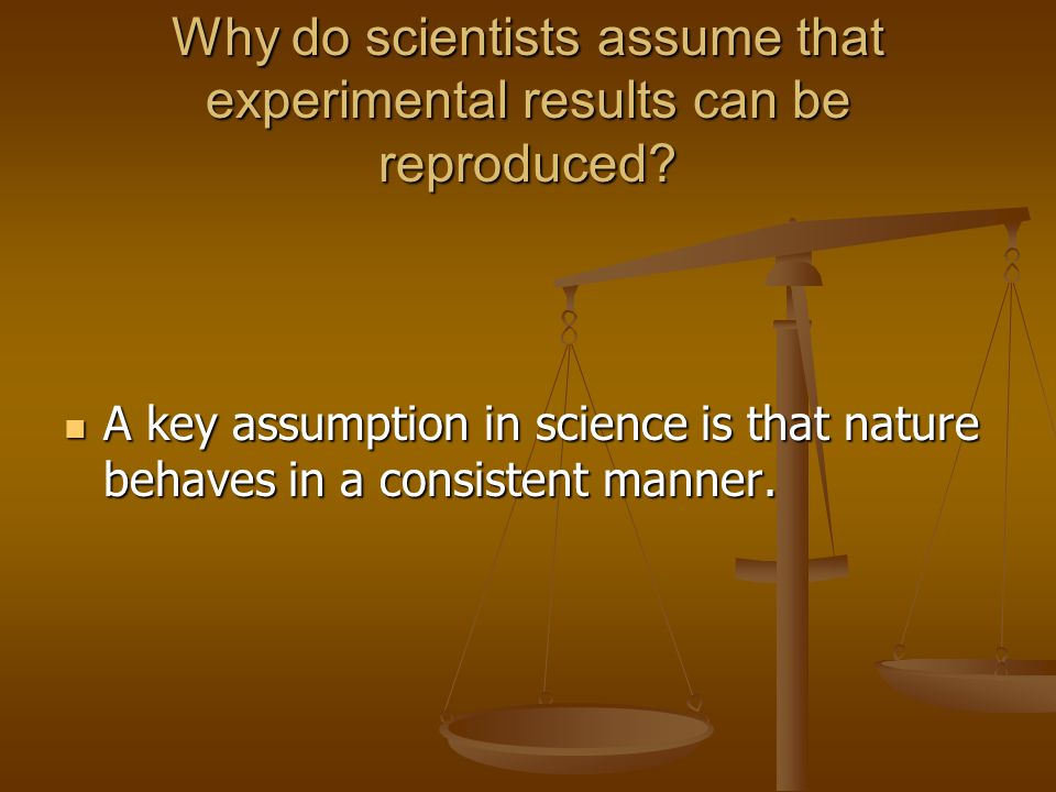 Why do scientists assume that experimental results can be reproduced